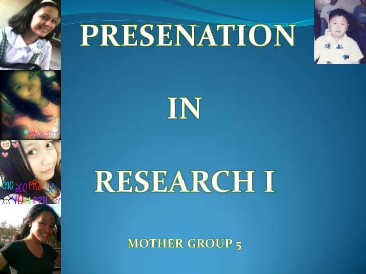PRESENATION <br />IN<br />RESEARCH I<br />MOTHER GROUP 5<br />