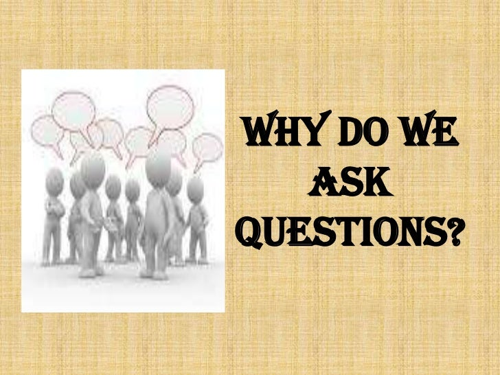 WHY DO WE ASK QUESTIONS?<br />
