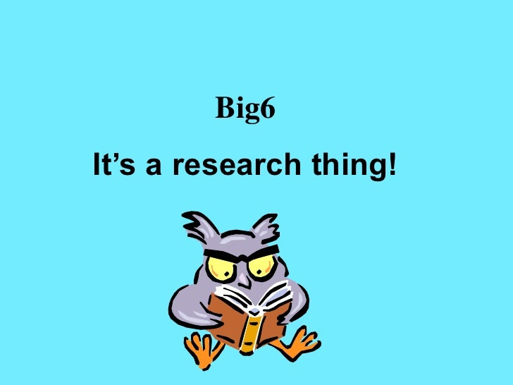 Big6It's a research thing!