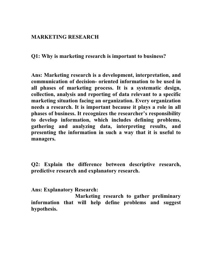 MARKETING RESEARCHQ1: Why is marketing research is important to business?Ans: Marketing research is a development, interpr...