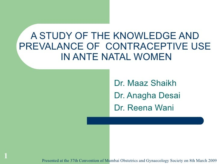 A STUDY OF THE KNOWLEDGE AND PREVALANCE OF  CONTRACEPTIVE USE  IN ANTE NATAL WOMEN Dr. Maaz Shaikh Dr. Anagha Desai Dr. Re...