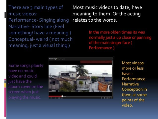 There are 3 main types of Most music videos to date, have music videos: meaning to them. Or the acting Performance- Singin...