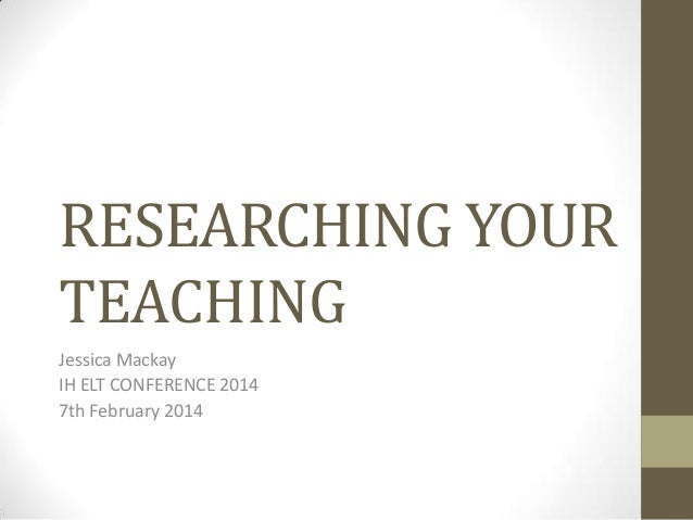 RESEARCHING YOUR TEACHING Jessica Mackay IH ELT CONFERENCE 2014 7th February 2014