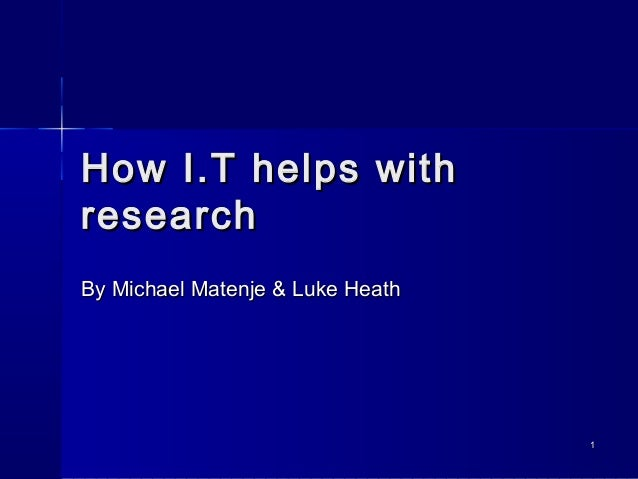 11 How I.T helps withHow I.T helps with researchresearch By Michael Matenje & Luke HeathBy Michael Matenje & Luke Heath