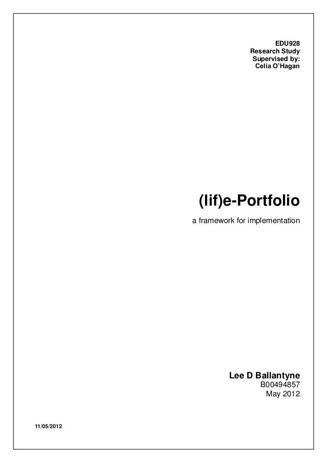 11/05/2012EDU928Research StudySupervised by:Celia O'Hagan(lif)e-Portfolioa framework for implementationLee D BallantyneB00...