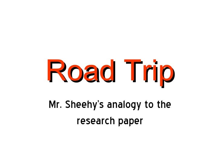 Road Trip Mr. Sheehy's analogy to the research paper