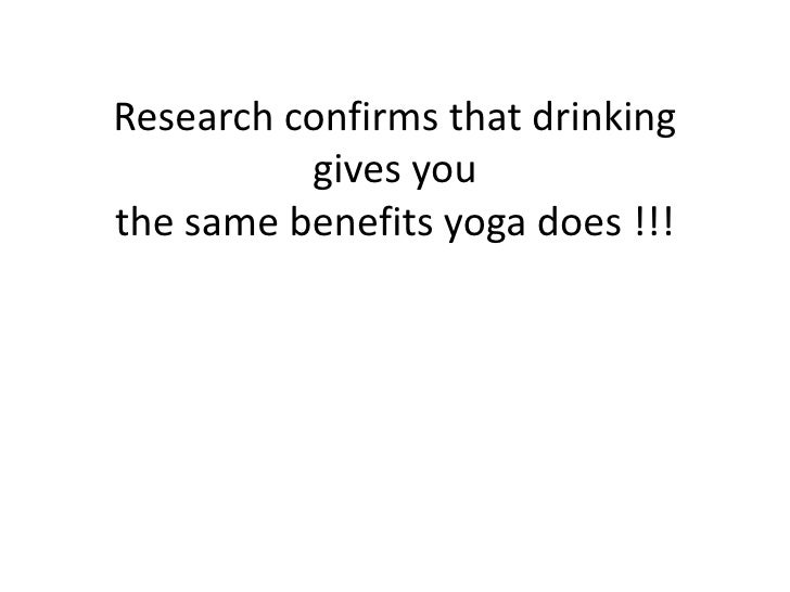 Research confirms that drinking gives you the same benefits yoga does !!! <br />