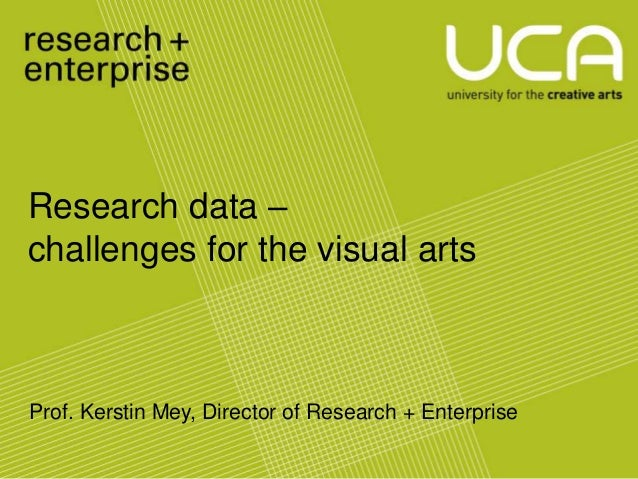 Research data –challenges for the visual arts         UCA Research and Enterprise                        Strategy         ...