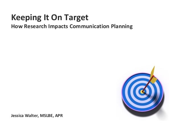 Keeping It On Target How Research Impacts Communication Planning Jessica Walter, MSLBE, APR