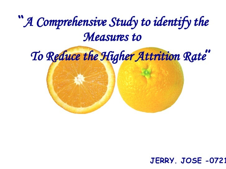 """ A Comprehensive Study to identify the Measures to  To Reduce the Higher Attrition Rate "" <ul><ul><li>JERRY. JOSE -0721 <..."