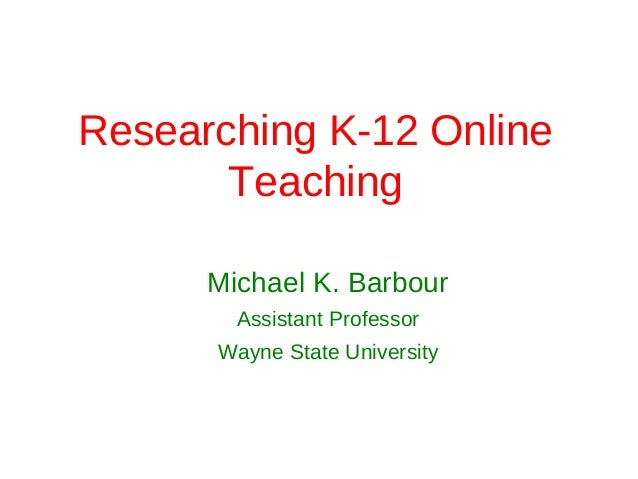 Researching K-12 Online       Teaching      Michael K. Barbour        Assistant Professor      Wayne State University