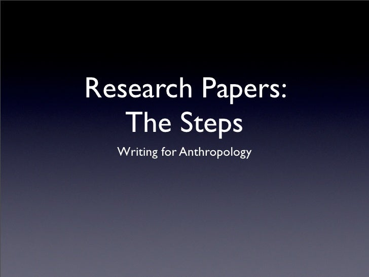 Research Papers:    The Steps   Writing for Anthropology
