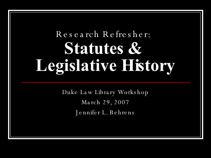 Research Refresher:   Statutes &  Legislative History Duke Law Library Workshop March 29, 2007 Jennifer L. Behrens