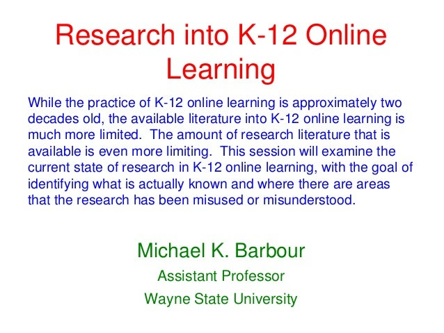 Research into K-12 Online           LearningWhile the practice of K-12 online learning is approximately twodecades old, th...