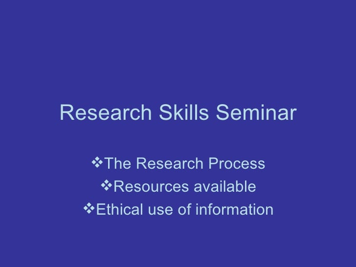 Research Skills Seminar <ul><li>The Research Process </li></ul><ul><li>Resources available </li></ul><ul><li>Ethical use o...