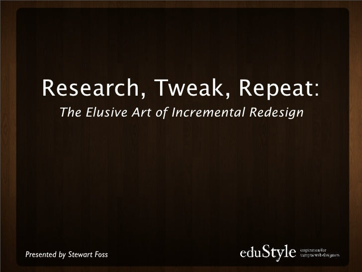 Research, Tweak, Repeat:           The Elusive Art of Incremental Redesign     Presented by Stewart Foss