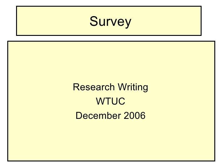 Survey <ul><li>Research Writing </li></ul><ul><li>WTUC </li></ul><ul><li>December 2006 </li></ul>