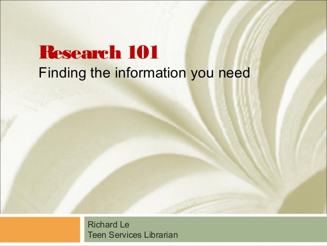 Research 101 Finding the information you need Richard Le Teen Services Librarian