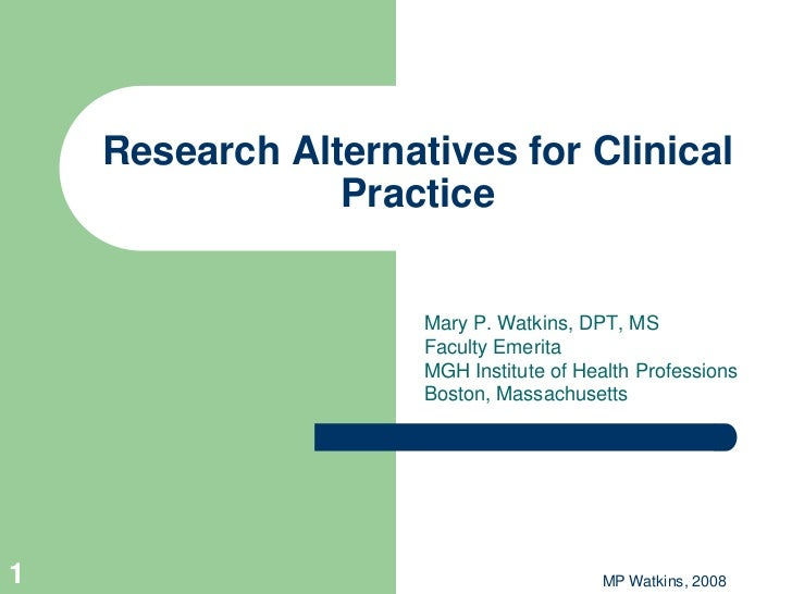 Research Alternatives for Clinical                Practice                     Mary P. Watkins, DPT, MS                   ...