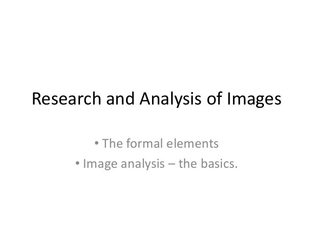 Research and Analysis of Images • The formal elements • Image analysis – the basics.