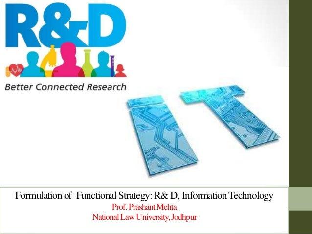 Formulationof FunctionalStrategy:R& D, InformationTechnology Prof.PrashantMehta NationalLawUniversity,Jodhpur