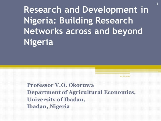 Research and Development inNigeria: Building ResearchNetworks across and beyondNigeriaProfessor V.O. OkoruwaDepartment of ...