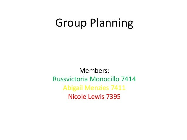 Group Planning         Members:Russvictoria Monocillo 7414   Abigail Menzies 7411     Nicole Lewis 7395