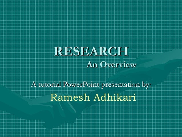 RESEARCHRESEARCH An OverviewAn Overview A tutorial PowerPoint presentation by:A tutorial PowerPoint presentation by: Rames...