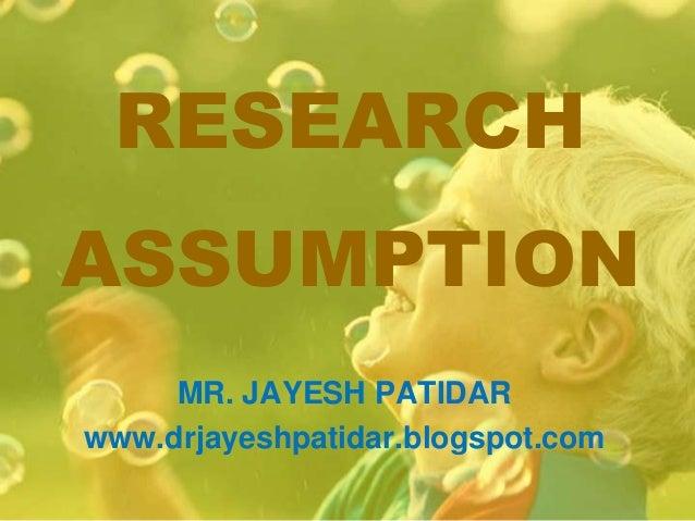 RESEARCHASSUMPTIONMR. JAYESH PATIDARwww.drjayeshpatidar.blogspot.com