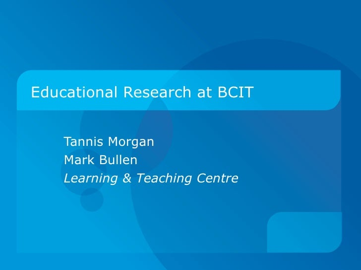 Educational Research at BCIT       Tannis Morgan     Mark Bullen     Learning & Teaching Centre