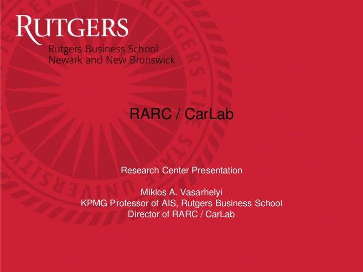 RARC / CarLab         Research Center Presentation            Miklos A. VasarhelyiKPMG Professor of AIS, Rutgers Business ...