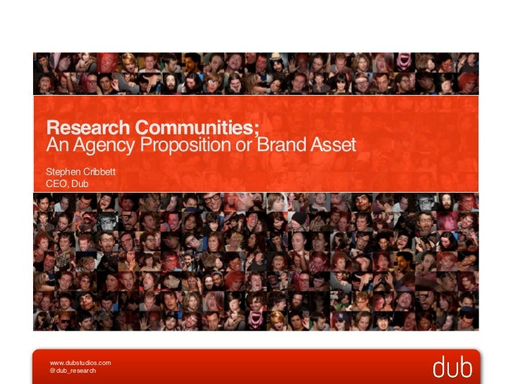 Research Communities;An Agency Proposition or Brand AssetStephen CribbettCEO, Dubwww.dubstudios.com@dub_research
