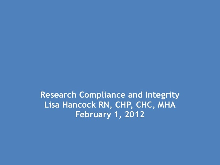 Research Compliance and Integrity Lisa Hancock RN, CHP, CHC, MHA February 1, 2012