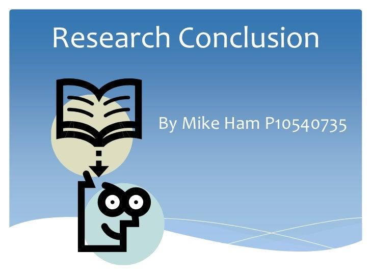 Research Conclusion       By Mike Ham P10540735