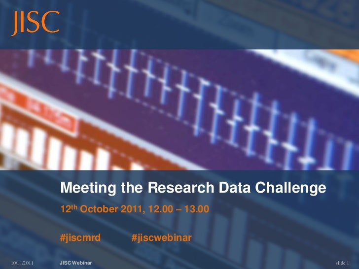 Meeting the Research Data Challenge             12th October 2011, 12.00 – 13.00             #jiscmrd       #jiscwebinar10...