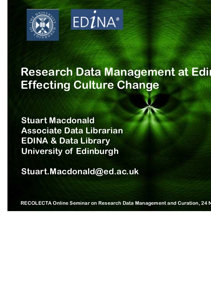 Research Data Management at Edinburgh:Effecting Culture ChangeStuart MacdonaldAssociate Data LibrarianEDINA & Data Library...