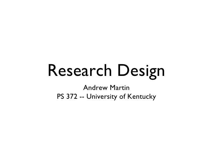 Research Design <ul><li>Andrew Martin </li></ul><ul><li>PS 372 -- University of Kentucky </li></ul>
