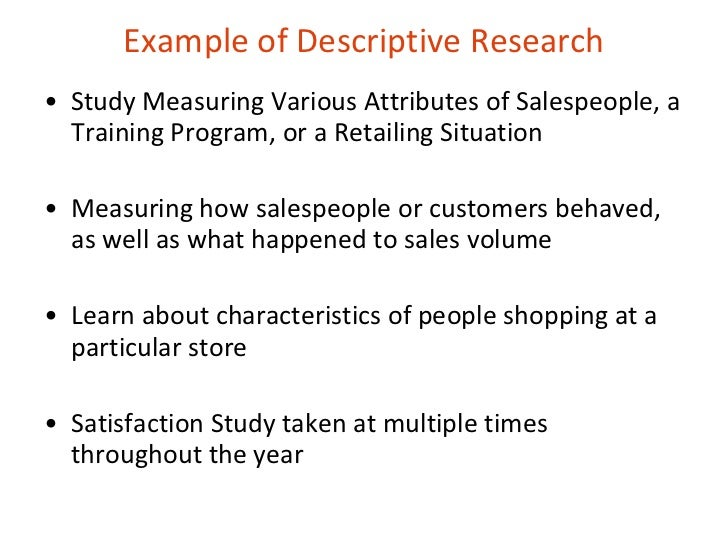 an example of descriptive research The focus of descriptive research is to provide an accurate description for something that is occurring for example, what age group is buying a particular brand, a.