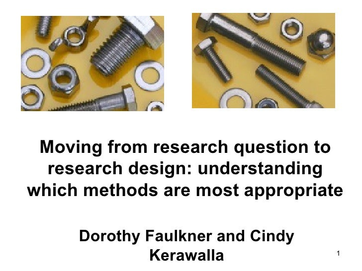 Moving from research question to  research design: understandingwhich methods are most appropriate     Dorothy Faulkner an...