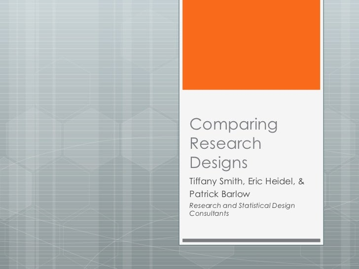 Comparing Research Designs Tiffany Smith, Eric Heidel, & Patrick Barlow Research and Statistical Design Consultants