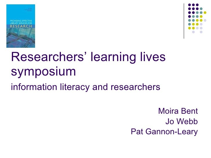 Researchers' learning lives symposium information literacy and researchers   Moira Bent Jo Webb Pat Gannon-Leary