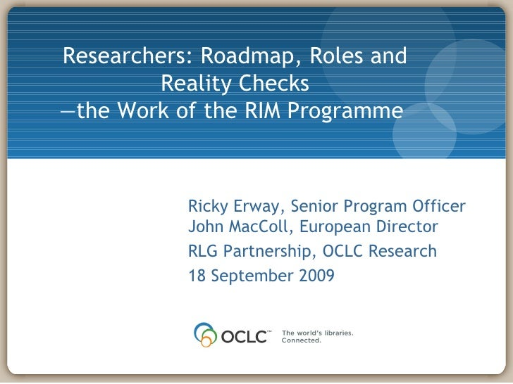 Researchers: Roadmap, Roles and Reality Checks — the Work of the RIM Programme  Ricky Erway, Senior Program Officer John M...