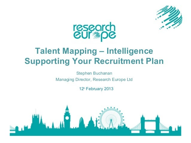 Talent Mapping – Intelligence Supporting Your Recruitment Plan Stephen Buchanan Managing Director, Research Europe Ltd 12t...