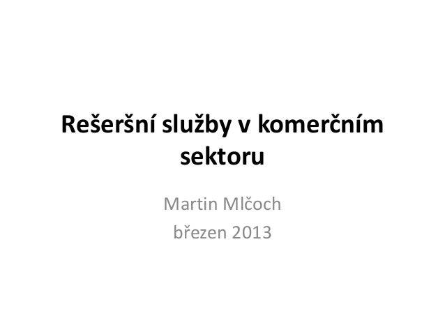 Rešeršní služby v komerčním           sektoru        Martin Mlčoch         březen 2013