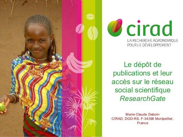 Le dépôt de  publications et leur  accès sur le réseau  social scientifique  ResearchGate  Marie-Claude Deboin  CIRAD, DGD...