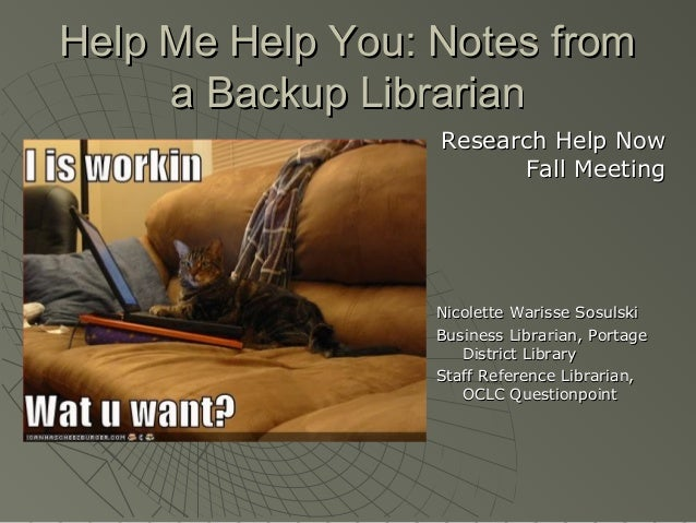 Help Me Help You: Notes from a Backup Librarian Research Help Now Fall Meeting  Nicolette Warisse Sosulski Business Librar...