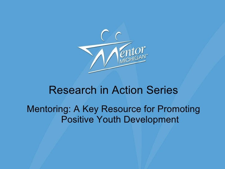Research in Action Series Mentoring: A Key Resource for Promoting Positive Youth Development