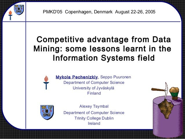 Competitive advantage from Data Mining: some lessons learnt in the Information Systems field Mykola Pechenizkiy, Seppo Puu...