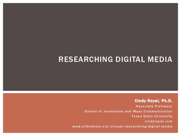 RESEARCHING DIGITAL MEDIA                                                            Cindy Royal, Ph.D.                   ...