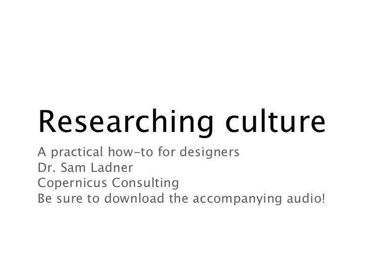 Researching cultureA practical how-to for designersDr. Sam LadnerCopernicus ConsultingBe sure to download the accompanying...